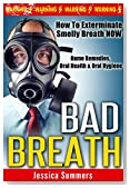 BAD BREATH: How To Exterminate Smelly Breath NOW - Home Remedies, Oral Health & Oral Hygiene (Halitosis, Dental Hygiene, Odor, Deodorant, Stop Sweating, Natural Remedies, Homemade Remedies)