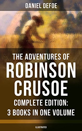 The Adventures of Robinson Crusoe – Complete Edition: 3 Books in One Volume (Illustrated): The Life and Adventures of Robinson Crusoe, The Farther Adventures … & Serious Reflections of Robinson Crusoe