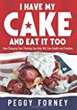 Peggy Forney I Have My Cake And Eat It Too: How Changing Your Thinking Can Help Win Your Health and Freedom