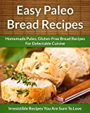 Paleo Bread Recipes: Homemade Paleo, Gluten-Free Bread Recipes For Delectable Cuisine (The Easy Recipe)