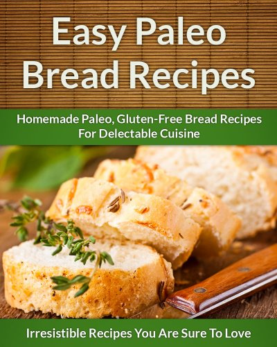 Paleo Bread Recipes: Homemade Paleo, Gluten-Free Bread Recipes For Delectable Cuisine (The Easy Recipe) by Scarlett Aphra