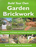 Penny Swift Build Your Own Garden Brickwork: Inspirations, Techniques and Step-by-step Projects