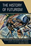 img - for The History of Futurism: The Precursors, Protagonists, and Legacies book / textbook / text book