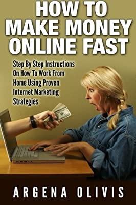 How To Make Money Online Fast: Step By Step Instructions On How To Work From Home Using Proven Internet Marketing Strategies by Argena Olivis (2015-05-11)
