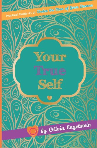 Your True Self: Practical Guide #1 of Order the Man of Your Dreams (True Love Collection)