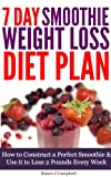 7 Day Smoothie Weight Loss Diet Plan - How to Construct a Perfect Smoothie & Use it to Lose 2 Pounds Every Week [Includes Smoothie Recipes]: Smoothies ... Loss, Smoothie Recipes for Weight Loss