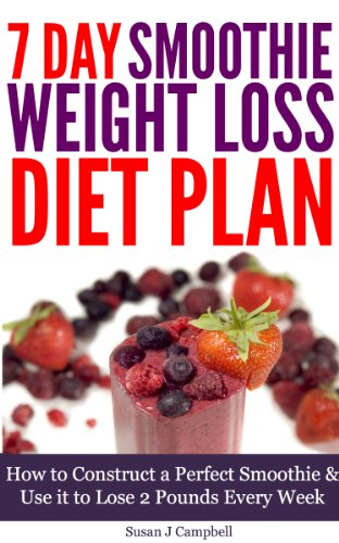7 Day Smoothie Weight Loss Diet Plan - How to Construct a Perfect Smoothie & Use it to Lose 2 Pounds Every Week [Includes Smoothie Recipes]: Smoothies ... Loss, Smoothie Recipes for Weight Loss by Susan J Campbell