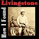 How I Found Livingstone (       UNABRIDGED) by Henry M. Stanley Narrated by Felbrigg Napoleon Herriot