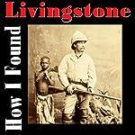 How I Found Livingstone | Henry M. Stanley