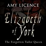 Elizabeth of York: The Forgotten Tudor Queen | Amy Licence