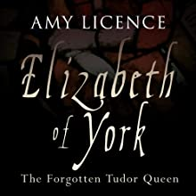 Elizabeth of York: The Forgotten Tudor Queen Audiobook by Amy Licence Narrated by Debra Burton