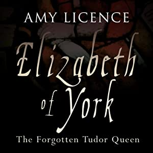 Elizabeth of York: The Forgotten Tudor Queen | [Amy Licence]