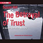 The Betrayal of Trust: A Chief Superintendent Simon Serrailler Mystery, Book 6 (       UNABRIDGED) by Susan Hill Narrated by Steven Pacey