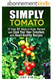 Simply Tomato: 10 Easy DIY Steps to Grow, Harvest and Cook Your Own Tomatoes with Heart-Healthy Recipes (Urban Gardening & Homesteading) (English Edition)