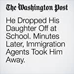 He Dropped His Daughter Off at School. Minutes Later, Immigration Agents Took Him Away. | Avi Selk