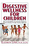 Digestive Wellness for Children: How to Stengthen the Immune System and Prevent Disease Through Healthy Digestion
