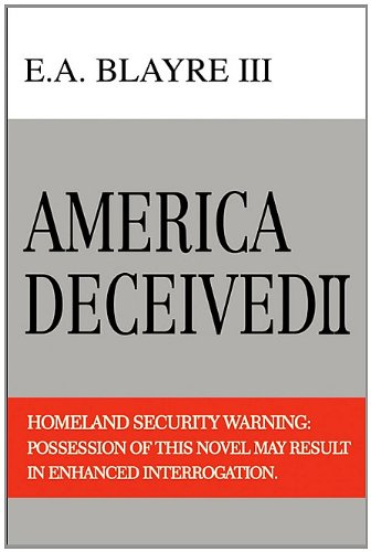 America Deceived II: Homeland Security Warning: Possession of This Novel May Result in Enhanced Interrogation.: E.A. Blayre III: 9781450257435: Amazon.com: Books