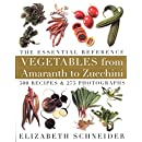 Vegetables from Amaranth to Zucchini: The Essential Reference: 500 Recipes, 275 Photographs