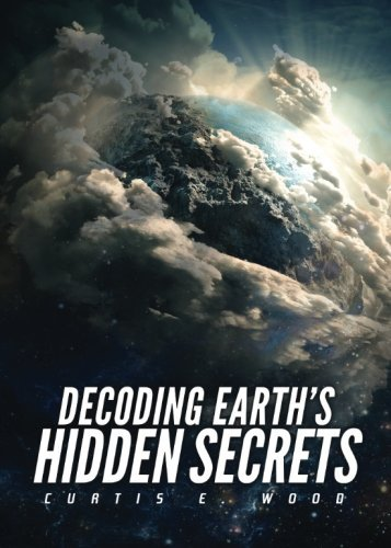 decoding-earths-hidden-secrets-by-curtis-e-wood-2015-08-11