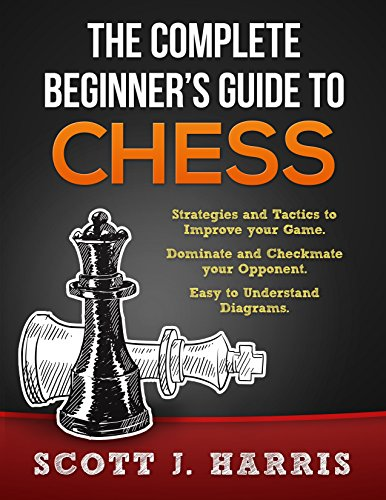 Chess: Complete Beginner's Guide To Chess: Strategies & Tactics to Improve your Opening, Mid-game, and Endgame. Dominate & Checkmate your Opponent. Control the Board like a Pro. Diagrams & Images.