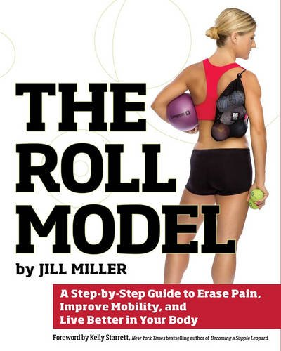 Roll Model, The : A Step-by-Step Guide to Erase Pain, Improve Mobility, and Live Better in Your Body