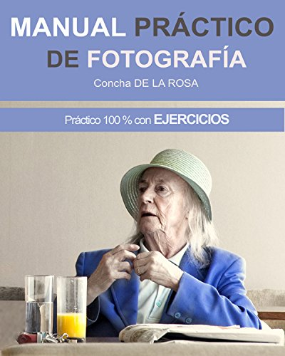 MANUAL PRÁCTICO DE FOTOGRAFÍA: Práctico al 100% con EJERCICIOS