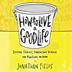 How to Live a Good Life: Soulful Stories, Surprising Science, and Practical Wisdom | Jonathan Fields