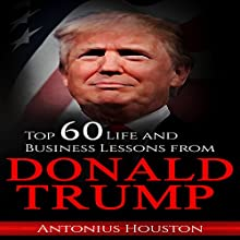 Donald Trump: Top 60 Life and Business Lessons from Donald Trump Audiobook by Antonius Houston Narrated by Shaun Leonhardt
