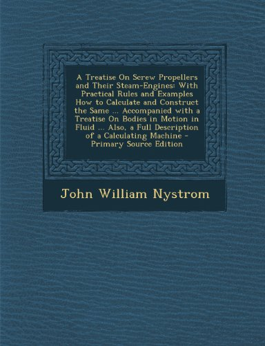 A Treatise on Screw Propellers and Their Steam-Engines: With Practical Rules and Examples How to Calculate and Construct the Same ... Accompanied with ... a Full Description of a Calculating Machine