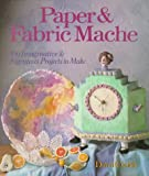 Paper & Fabric Mache: 100 Imaginative & Ingenious Projects to Make