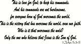 1 John 5:3-5, Vinyl Wall Art, This Is Love for God: To Keep His Commands. And His Commands Are Not Burdensome, for Everyone Born of God Overcomes the World. This Is the Victory That Has Overcome the World, Even Our Faith. Who Is It That Overcomes the World? Only the One Who Believes That Jesus Is the Son of God.