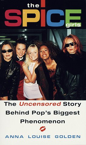 The Spice Girls: The Uncensored Story Behind Pop's Biggest Phenomenon, Anna Louise Golden