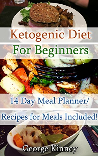 Ketogenic Diet for Beginners: 14 Day Meal Planner/Recipes for Meals Included!: Simple Start To Lose 10 Lbs In Two Weeks! (low carbohydrate, high protein, ... Ketogenic Diet to Overcome Belly Fat) by George Kinney