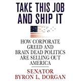 Take This Job and Ship It: How Corporate Greed and Brain-Dead Politics Are Selling Out America ~ Byron L. Dorgan