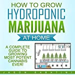 How to Grow Hydroponic Marijuana at Home: A Complete Guide to Growing Most Potent Cannabis Ever! | Jason Sabatini
