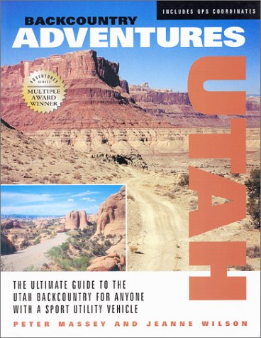 Backcountry Adventures: Utah : The Ultimate Guide to the Utah Backcountry for Anyone With a Sport Utility Vehicle (Backcountry Adventures)