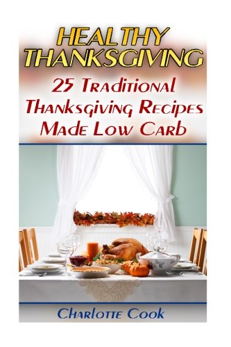 Healthy Thanksgiving: 25 Traditional Thanksgiving Recipes Made Low Carb: (Thanksgiving Cookbook, Healthy Recipes) by Charlotte Cook
