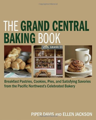 The Grand Central Baking Book: Breakfast Pastries, Cookies, Pies, and Satisfying Savories from the Pacific Northwest's Celebrated Bakery by Piper Davis, Ellen Jackson