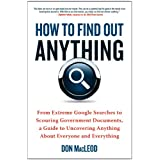 How to Find Out Anything: From Extreme Google Searches to Scouring Government Documents, a Guide to Uncovering Anything About Everyone and Everything ~ Don Macleod