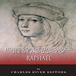 The Life and Legacy of Raphael: Legends of the Renaissance |  Charles River Editors