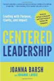 By Joanna Barsh Centered Leadership: Leading with Purpose, Clarity, and Impact