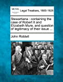 Stewartiana: Containing the Case of Robert II and Elizabeth Mure, and Question of Legitimacy of Their Issue ...