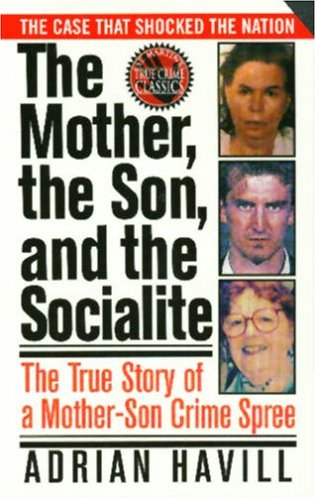 The Mother, The Son, And The Socialite: The True Story Of A Mother-Son Crime Spree (St. Martin's True Crime Library), Adrian Havill