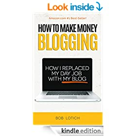 How To Make Money Blogging: How I Replaced My Day-Job With My Blog and How You Can Start A Blog Today (Blogging Guide Book 1)