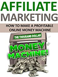 Affiliate Marketing: How to Make a Profitable Online Money Machine (Marketing, Advertising, Affiliate Marketing, Entrepreneurship, Make Money Online) (English Edition)