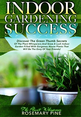 """Rosemary Pine """"The Plant Whisperer"""" - Indoor Gardening Success: Discover The Green Thumb Secrets Of The Plant Whisperers And Grow A Lush Indoor Garden Filled With Gorgeous House Plants That Will Be The Envy Of Your Friends!"""