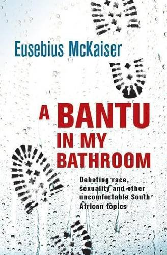 A Bantu in My Bathroom: Debating Race, Sexuality and Other Uncomfortable South African Topics, by Eusebius McKaiser
