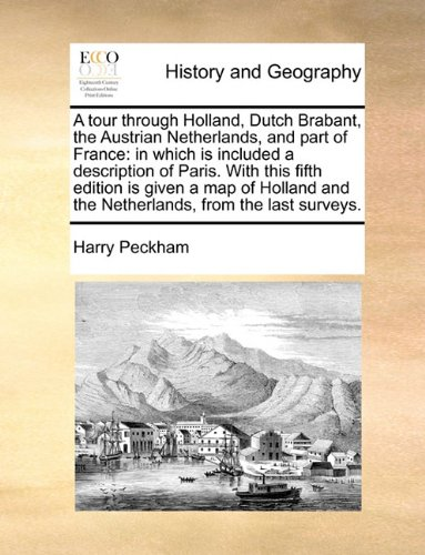 A tour through Holland, Dutch Brabant, the Austrian Netherlands, and part of France: in which is included a description of Paris. With this fifth ... and the Netherlands, from the last surveys.