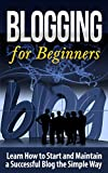Blogging for Beginners: Learn How to Start and Maintain a Successful Blog the Simple Way - BLOGGING for BEGINNERS/BLOGGING (Blogging, Blogging for Beginners, ... for Profit, Blogging Tips, Blogging Succes)