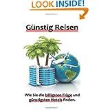 Günstig Reisen - Wie Sie die billigsten Flüge und günstigsten Hotels finden. (German Edition)